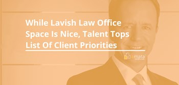 While Lavish Law Office Space is Nice, Talent Tops List of Client Priorities